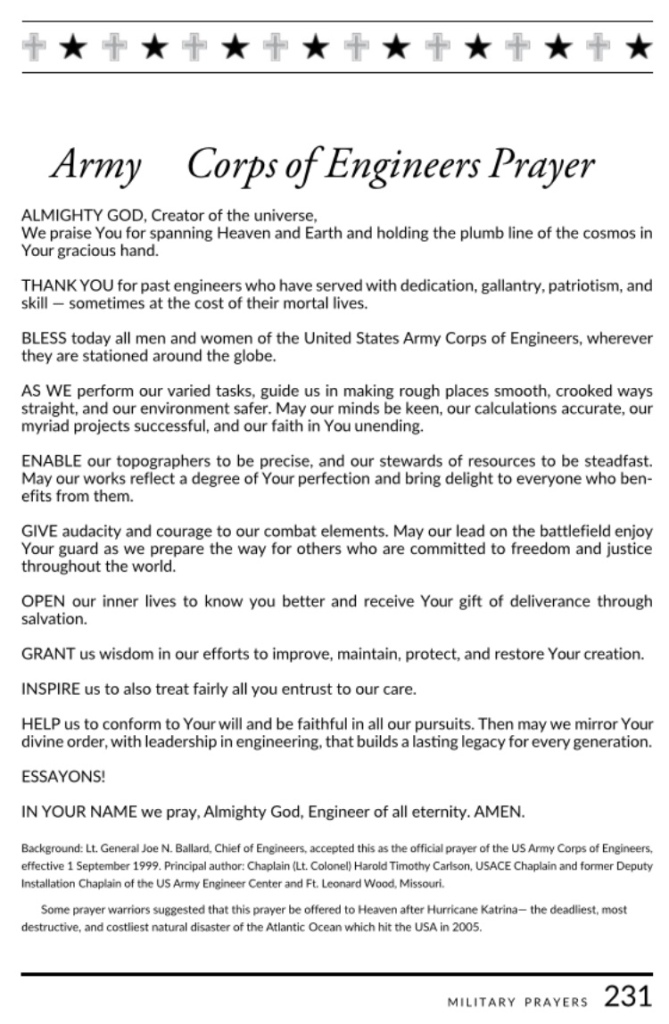 United States Army Corps of Engineer Official Prayer, written by USACE Chaplain Lt. Colonel Harold T. Carlson. It was adopted, in 1999, by Lt. General Joe N. Ballard, USACE Commanding Officer.